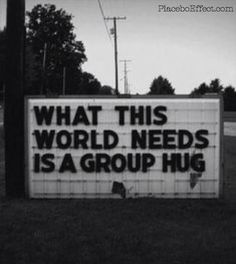 What this world needs, is a #GroupHug -- the only way to get close is to hug more often, I mean, how great does it feel to be hugged & squeezed tight? #PlaceboEffect