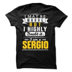 Click here: https://www.sunfrog.com/LifeStyle/I-May-Be-Wrong-But-I-Highly-Doubt-It-SERGIO--99-Cool-Shirt-.html?s=yue73ss8?7833 I May Be Wrong But I Highly Doubt It... SERGIO - 99 Cool Shirt !