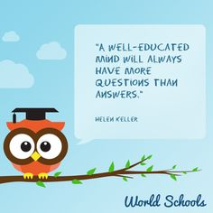 A well-educated mind will always have more questions than answers. Education World, Education Quotes, Helen Keller, Best Inspirational Quotes, Good Thoughts, Social Networks, Quote Of The Day, Owl, Childhood