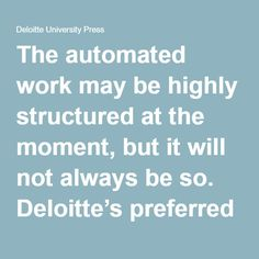 "The automated work may be highly structured at the moment, but it will not always be so. Deloitte's preferred term, ""cognitive automation,"" suggests correctly that automation software will become more cognitive and less robotic over time. Several vendors that once offered only structured automation software are now claiming some degree of cognitive capability, from the ability to learn to the ability to interact in human language.2 Business processes involving a high degree of knowledge and…"