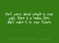 Don't worry about people in your past...a lesson for us both
