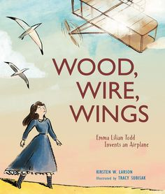 In February, the true picture book WOOD, WIRE, WINGS: Emma Lilian Todd Invents an Airplane, illustrated by Tracy Subisak (Calkins Creek) soared onto shelves – almost six years from when I first wro… Mighty Girl, Trade Books, Wright Brothers, Cool Inventions, Riveting, Women In History, Nonfiction, Childrens Books, Wings
