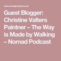 Guest Blogger: Christine Valters Paintner – The Way is Made by Walking – Nomad Podcast