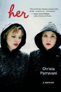 """Her: A Memoir"" by Christa Parravani {A blazingly passionate memoir of identity and love: when a charismatic and troubled young woman dies tragically, her identical twin must struggle to survive}"