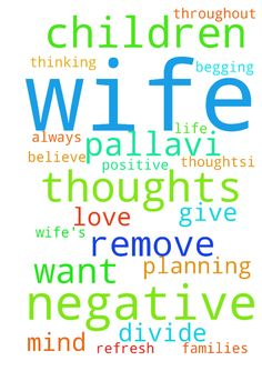 Please remove my wife's negative thoughts, please do - Please remove my wifes negative thoughts, please do prayer for our life, my wifes name is Pallavi, she is thinking always negative against me, I want to be with my children and families, she planning to be divide me with my children... I want my children and my wife Pallavi with her Love, please please pray for us, and throughout my wifes negative thoughts...I begging you jesus, please please refresh my wifes mind and give her to…