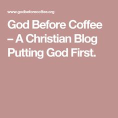 """God Before Coffee – A Christian Blog   Putting God First - Seems simple enough, right? Proverbs 3:6, """"In all your ways acknowledge him, and he will make straight your paths."""""""