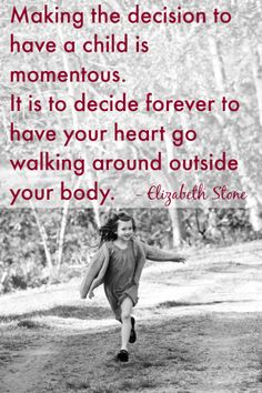"""""""Making the decision to have a child is momentous. It is to decide forever to have your heart go walking around outside your body."""" Elizabeth Stone (plus a week's worth of great mother quotes!)"""