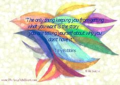"""""""The only thing keeping you from getting what you want is the story you are telling yourself about why you don't have it.""""  -Tony Robbins"""