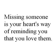 Missing someone is your heart's way of reminding you that you love them <3