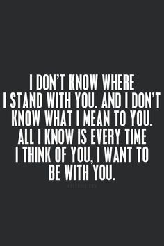 Love Quotes - I don't know where I stand with you, and I don't know what I mean to you. All I know is every time I think of you, I want to be with you.