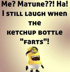Me? Mature?  I still laugh when the ketchup bottle farts.