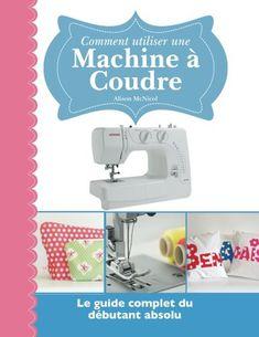 Comment utiliser une Machine à Coudre: Le guide complet du dÃbutant absolu (French Edition)