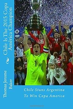 Chile Is The 2015 Copa America Champion: Chile Stuns Argentina To Win Copa America by Thomas Jerome Baker http://www.amazon.com/dp/151507577X/ref=cm_sw_r_pi_dp_4g-Svb0WQ6V51