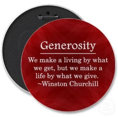 Generosity: We make a living by what we get, but we make a live by what we give. --Volunteer appreciation