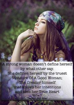 A strong woman doesn't define herself by what others say.  She defines herself by the truest Measure Of A Good Woman;  The Creator himself that knows her intentions and sees her True Heart.