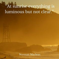 At sunrise everything is luminous but not clear. You Got This, My Love, Sunrises, Travel Quotes, Fly Fishing, Norman, Everything, Me Quotes, Landscapes