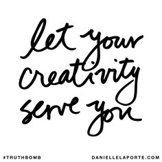 Let your creativity serve you. Subscribe: DanielleLaPorte.com #Truthbomb #Words #Quotes