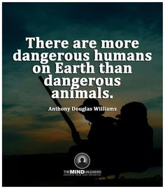 There are more dangerous humans on Earth than dangerous animals.