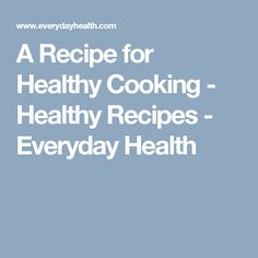 A Recipe for Healthy Cooking - Healthy Recipes - Everyday Health