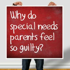 Why do special needs parents feel so guilty?   - Lost and Tired