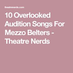 10 Overlooked Audition Songs For Mezzo Belters - Theatre Nerds