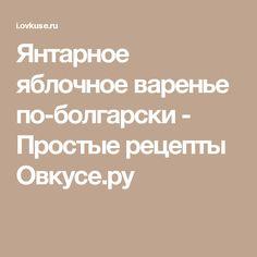 Янтарное яблочное варенье по-болгарски - Простые рецепты Овкусе.ру