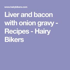 Liver and bacon with onion gravy - Recipes - Hairy Bikers