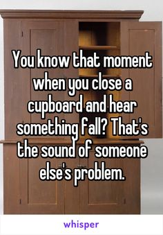 funny quote you know that moment when you close a cupboard and hear something fall? That's the sound of someone else's problem. Funny Quotes, Funny Memes, Badass Quotes, Humor Quotes, Crush Quotes, Life Quotes, Whisper Confessions, Haha Funny, Funny Stuff