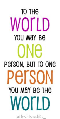 O The World You May Be One Person But To One Person You May Be The