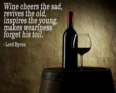 Wine cheers the sad, revives the old, inspires the young, makes weariness forget his toil. -Lord Byron
