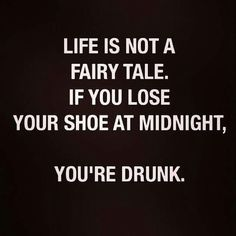 Life is not a fairy tail. If you lose your shoe at midnight, you're drunk.