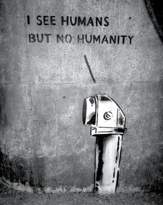 I see humans, but no humanity | © Banksy