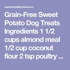 Grain-Free Sweet Potato Dog Treats   Ingredients 1 1/2 cups almond meal 1/2 cup coconut flour 2 tsp poultry seasoning 1 cup sweet potato, cooked and mashed (about 1 large) 1/4-1/2 cup water (or other dog-safe liquid) Bone-shaped cookie cutters, if desired Coconut oil, for greasing pan Mason jars to store Instructions Preheat oven to 225 degrees F. Grease two baking trays with coconut oil. In a large bowl combine almond meal, coconut flour and poultry seasoning. Add in sweet potato and 1/4…
