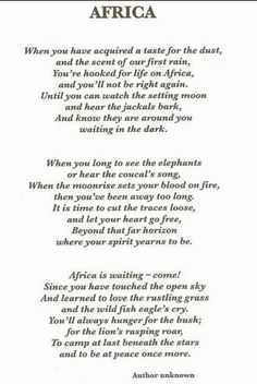 THE CALL OF AFRICA – POEM When you've acquired a taste for dust, The scent of our first rain, You're hooked for life on Africa And you'll not be right again Till you can watch the setting moon And hear … Continue reading → African Poems, Africa Quotes, African Proverb, Proverbs Quotes, Out Of Africa, African Safari, Spiritual Awakening, Positive Vibes, Meant To Be