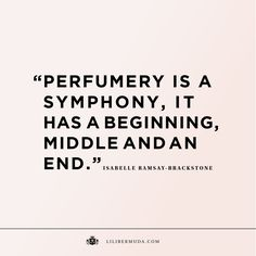 Perfumery is a symphony, it has a beginning, middle and an end. Inspiring Perfume Quote by Lili Bermuda