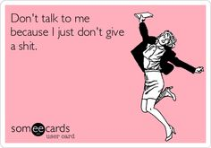 Funny Confession Ecard: Don't talk to me because I just don't give a shit.
