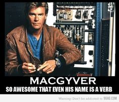 MacGyver - so awesome that even his name is a verb!