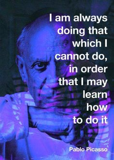 "Advice ""I am always doing that which I cannot do, in order that I may learn how to do it."" -Pablo Picasso via am always doing that which I cannot do, in order that I may learn how to do it."" -Pablo Picasso via Now Quotes, Great Quotes, Quotes To Live By, Motivational Quotes, Life Quotes, Inspirational Quotes, Pablo Picasso Quotes, Picasso Art, Artist Quotes"