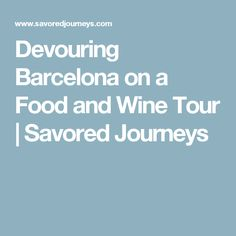 Devouring Barcelona on a Food and Wine Tour | Savored Journeys