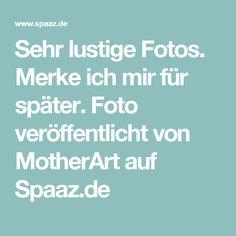 Sehr lustige Fotos. Merke ich mir für später. Foto veröffentlicht von MotherArt auf Spaaz.de