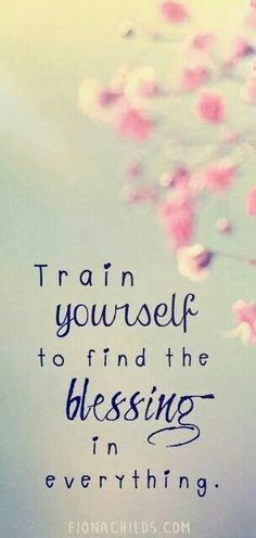 train yourself to find the blessing in everything. ♡ I may forget this from time to time but I always know it