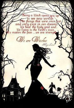 Being a witch opens you up to see new worlds. The things that were once lost and only exist in our dreams. We heal the body and soul, We listen to the Earth's voice. No matter the fear.....We are strength. We are Witches.