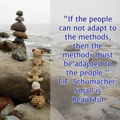 """If the people can not adapt to the methods then the methods must be adapted to the people."" E.F. Schumacher in ""Small is Beautiful  pg 161 1974 Sphere books  Clearly we can educate and train people to help them develop the skills and attitudes required to adapt to the methods. But you may encounter natural resistance from those people or the timescales to train them may take too long. Therefore you have to meet the people where they are or where they can very quickly be.  Then the…"