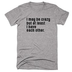 I May Be Crazy But At Least I Have Each Other. T-Shirt