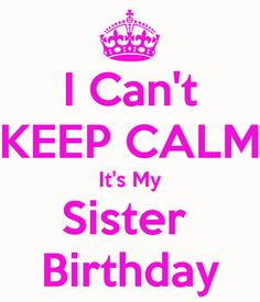 Birthday wishes for sister keep calm because its my sisters i cant keep calm its my sister birthdayg thecheapjerseys Gallery
