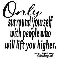 Only surround yourself with people who will lift you higher. ~ Oprah Winfrey Quotes