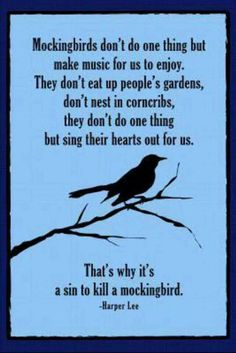 Chapter 10: '''Mockingbirds don't do one thing but make music for us to enjoy. They don't eat up people's gardens, don't nest in corncribs, they don't do one thing but sing their hearts out for us. that's why it's a sin to kill a mockingbird.''' (Lee 119) Symbolism