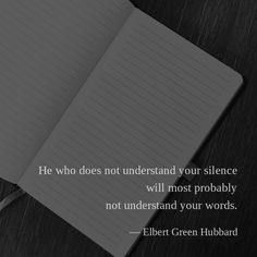He who does not understand your silence will most probably not understand your words. — Elbert Green Hubbard