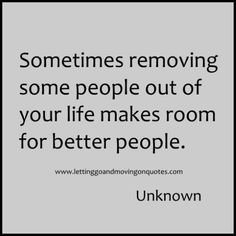 Sometimes removing some people out of your life makes room for better people