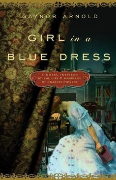 Girl in a Blue Dress: A Novel Inspired by the Life and Marriage of Charles Dickens by Gaynor Arnold...well-researched story that gives voice to Dicken's wife.